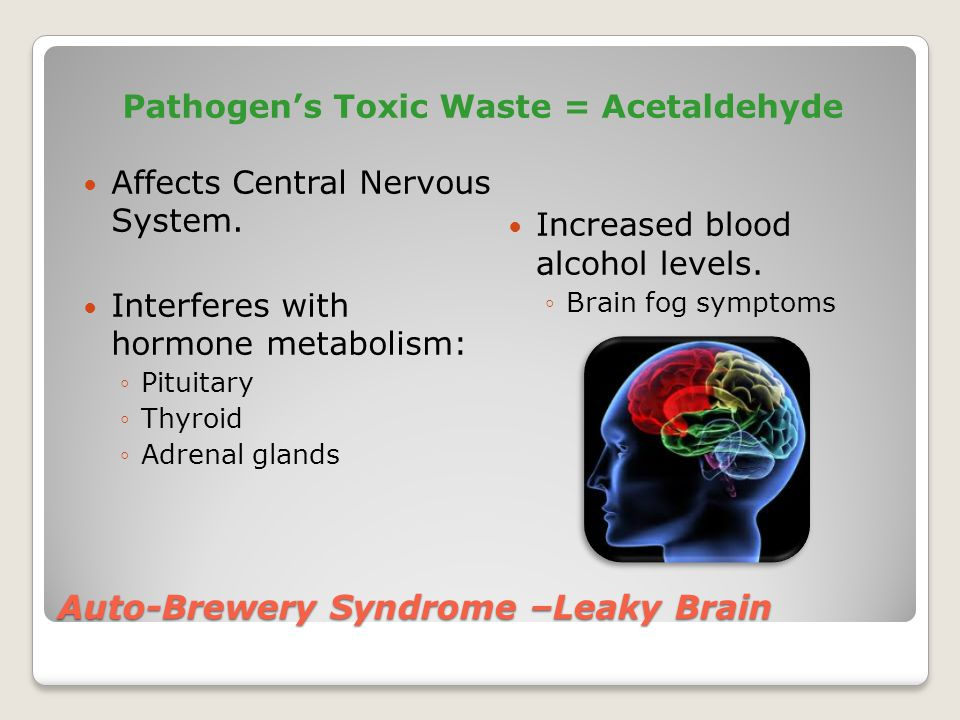 Auto-Brewery Syndrome –Leaky Brain Pathogen's Toxic Waste = Acetaldehyde Affects Central Nervous System.