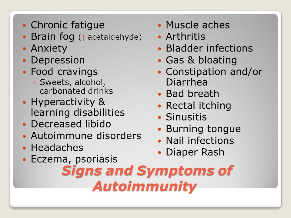 Signs and Symptoms of Autoimmunity Signs and Symptoms of Autoimmunity Chronic fatigue Brain fog ( ↑ acetaldehyde) Anxiety Depression Food cravings ◦Sweets, alcohol, carbonated drinks Hyperactivity & learning disabilities Decreased libido Autoimmune disorders Headaches Eczema, psoriasis Muscle aches Arthritis Bladder infections Gas & bloating Constipation and/or Diarrhea Bad breath Rectal itching Sinusitis Burning tongue Nail infections Diaper Rash