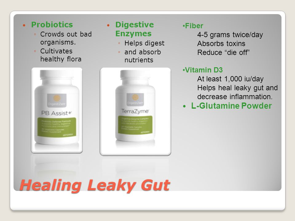 Healing Leaky Gut Probiotics ◦Crowds out bad organisms.