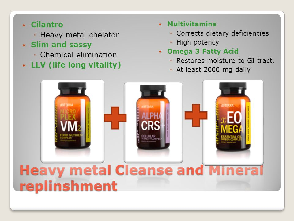 Heavy metal Cleanse and Mineral replinshment Cilantro ◦Heavy metal chelator Slim and sassy ◦Chemical elimination LLV (life long vitality) Multivitamins ◦Corrects dietary deficiencies ◦High potency Omega 3 Fatty Acid ◦Restores moisture to GI tract.
