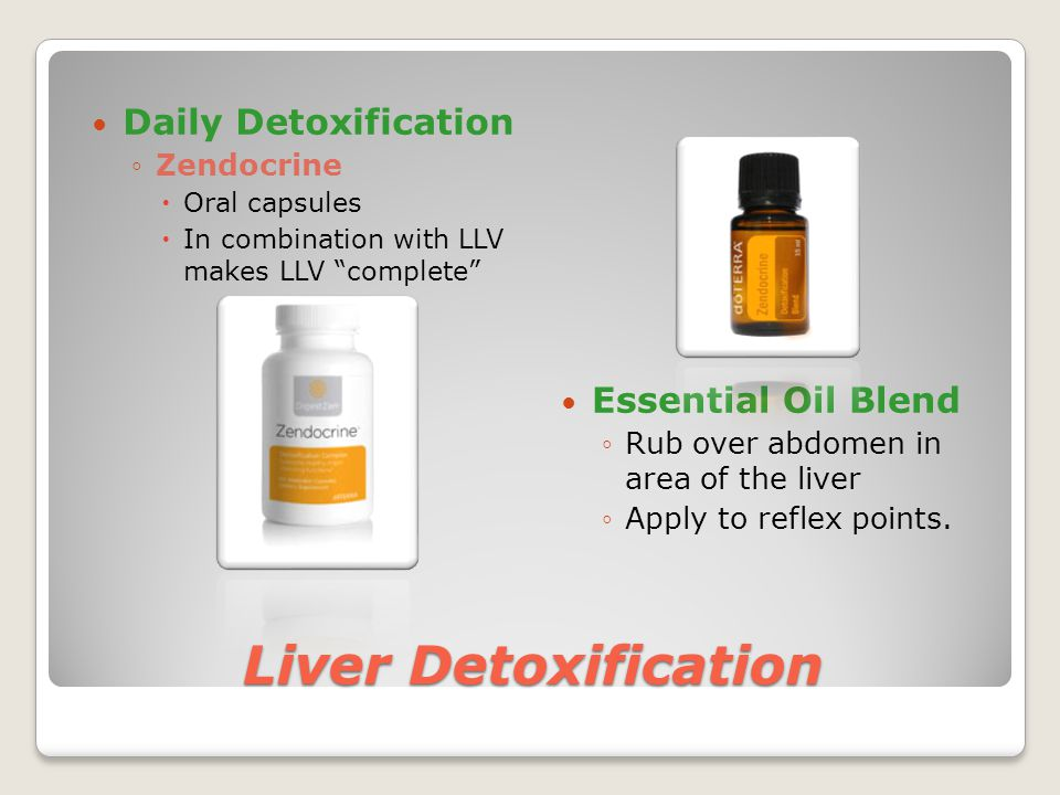 Liver Detoxification Daily Detoxification ◦Zendocrine  Oral capsules  In combination with LLV makes LLV complete Essential Oil Blend ◦Rub over abdomen in area of the liver ◦Apply to reflex points.