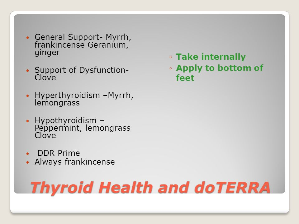 Thyroid Health and doTERRA General Support- Myrrh, frankincense Geranium, ginger Support of Dysfunction- Clove Hyperthyroidism –Myrrh, lemongrass Hypothyroidism – Peppermint, lemongrass Clove DDR Prime Always frankincense ◦Take internally ◦Apply to bottom of feet