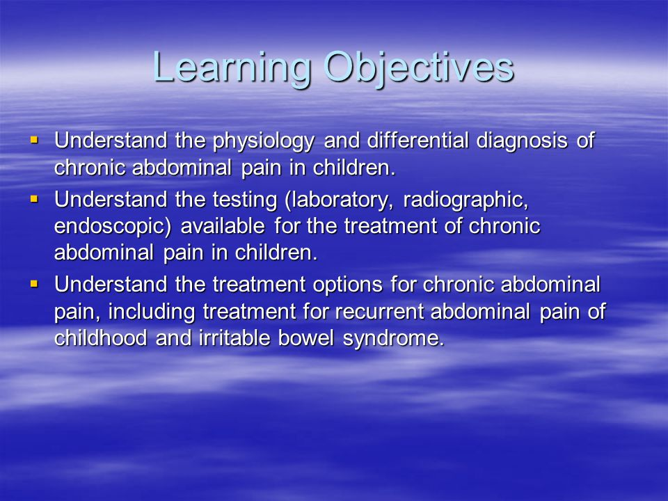 Learning Objectives  Understand the physiology and differential diagnosis of chronic abdominal pain in children.