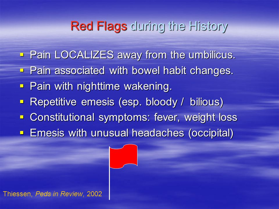 Red Flags during the History  Pain LOCALIZES away from the umbilicus.