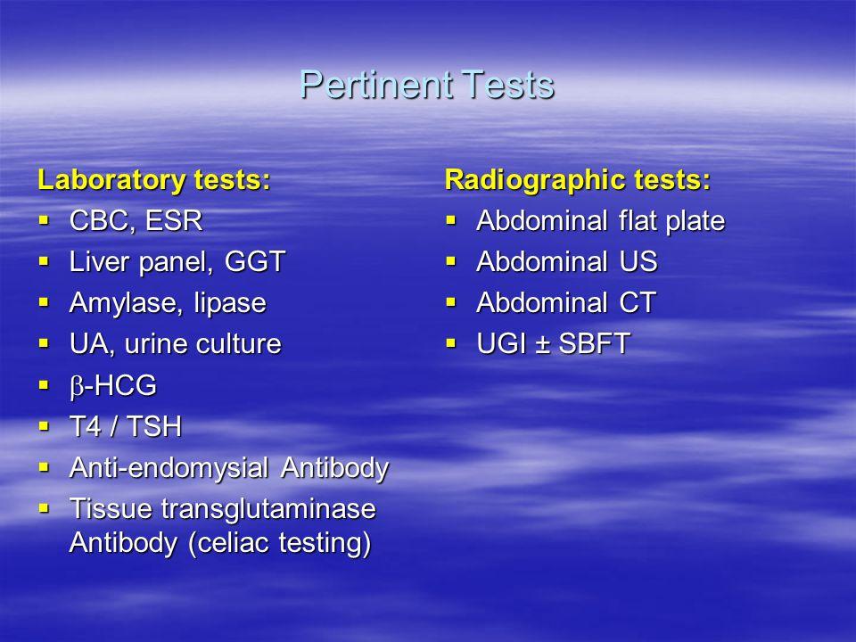 Pertinent Tests Laboratory tests:  CBC, ESR  Liver panel, GGT  Amylase, lipase  UA, urine culture   -HCG  T4 / TSH  Anti-endomysial Antibody  Tissue transglutaminase Antibody (celiac testing) Radiographic tests:  Abdominal flat plate  Abdominal US  Abdominal CT  UGI ± SBFT