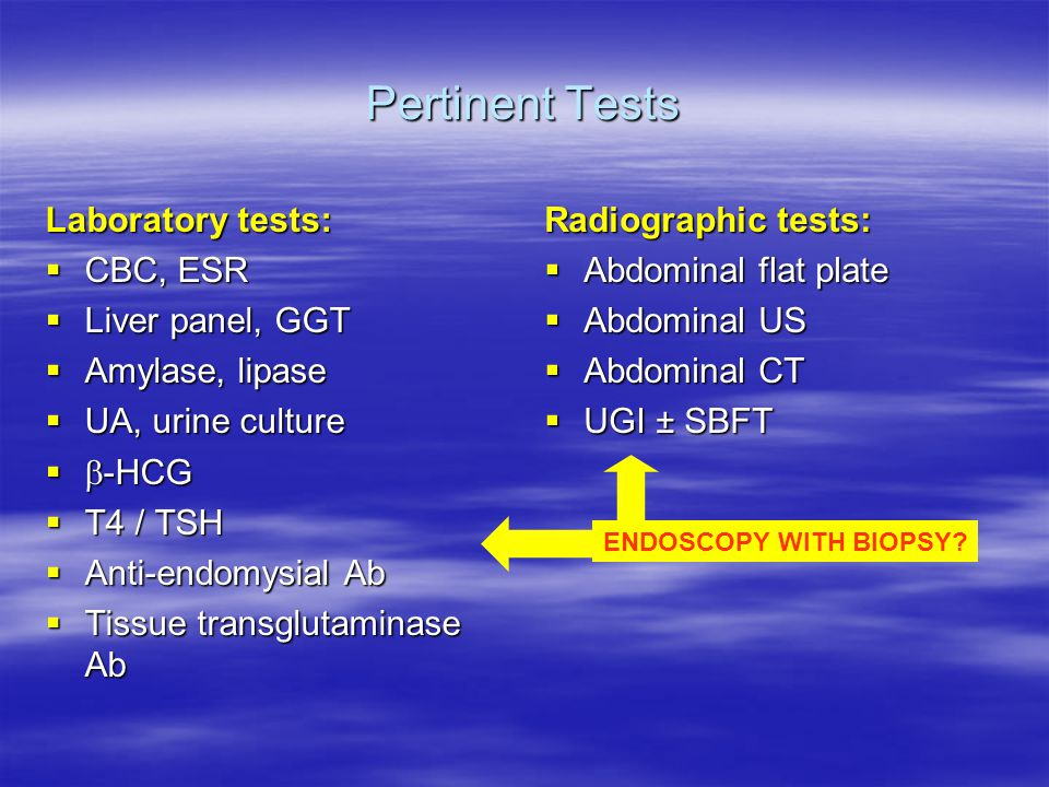Pertinent Tests Laboratory tests:  CBC, ESR  Liver panel, GGT  Amylase, lipase  UA, urine culture   -HCG  T4 / TSH  Anti-endomysial Ab  Tissue transglutaminase Ab Radiographic tests:  Abdominal flat plate  Abdominal US  Abdominal CT  UGI ± SBFT ENDOSCOPY WITH BIOPSY