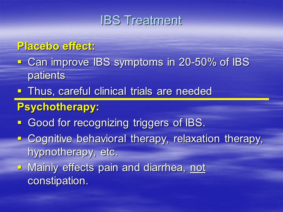IBS Treatment Placebo effect:  Can improve IBS symptoms in 20-50% of IBS patients  Thus, careful clinical trials are needed Psychotherapy:  Good for recognizing triggers of IBS.