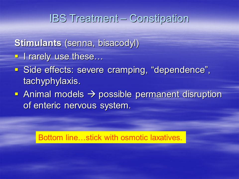 IBS Treatment – Constipation Stimulants (senna, bisacodyl)  I rarely use these…  Side effects: severe cramping, dependence , tachyphylaxis.