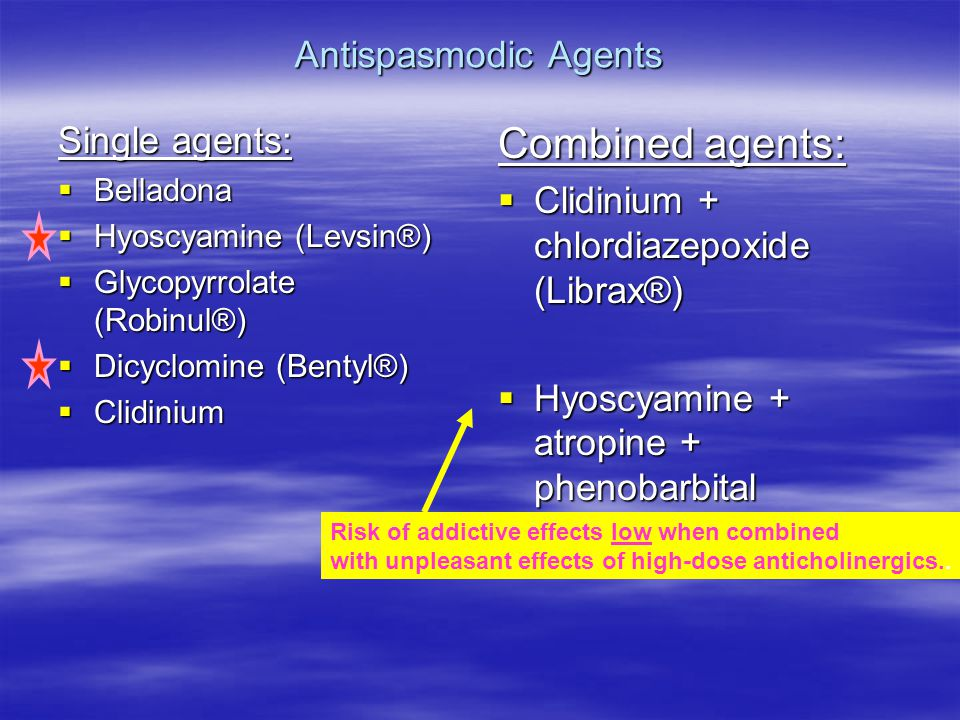 Antispasmodic Agents Single agents:  Belladona  Hyoscyamine (Levsin®)  Glycopyrrolate (Robinul®)  Dicyclomine (Bentyl®)  Clidinium Combined agents:  Clidinium + chlordiazepoxide (Librax®)  Hyoscyamine + atropine + phenobarbital (Donnatal®) Risk of addictive effects low when combined with unpleasant effects of high-dose anticholinergics..