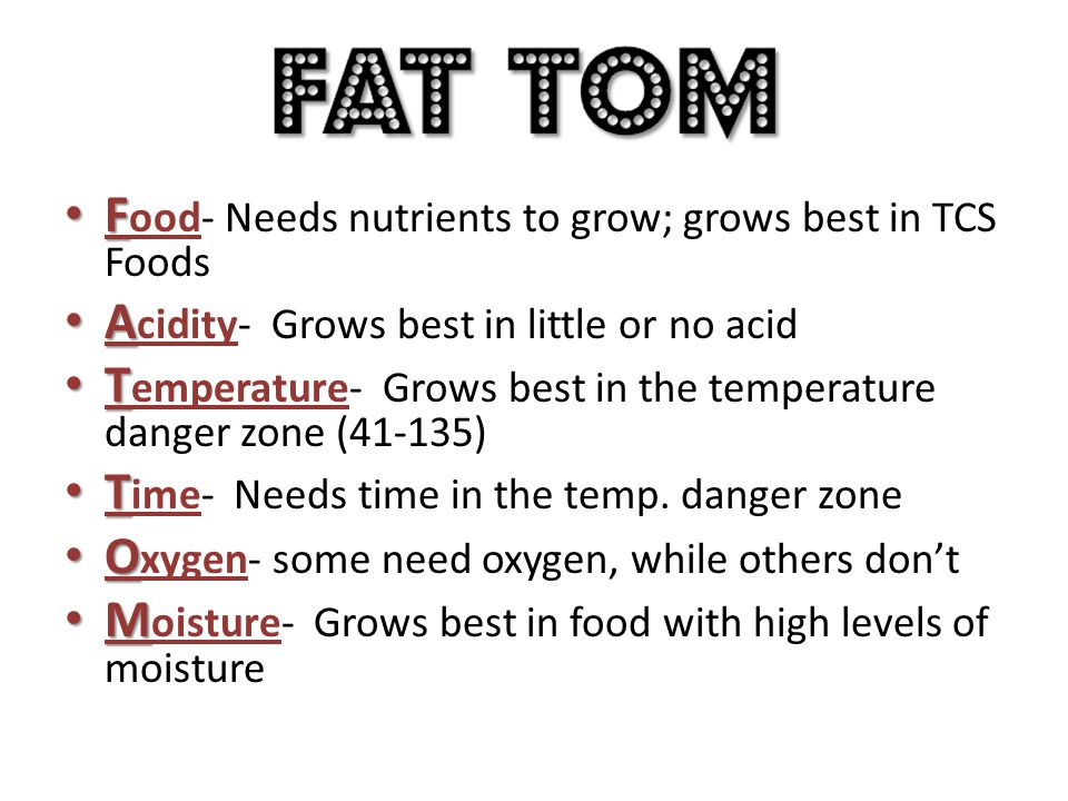 F F ood- Needs nutrients to grow; grows best in TCS Foods A A cidity- Grows best in little or no acid T T emperature- Grows best in the temperature da