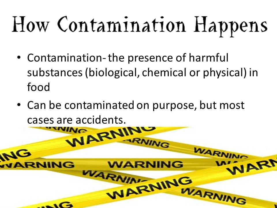 Contamination- the presence of harmful substances (biological, chemical or physical) in food Can be contaminated on purpose, but most cases are accide