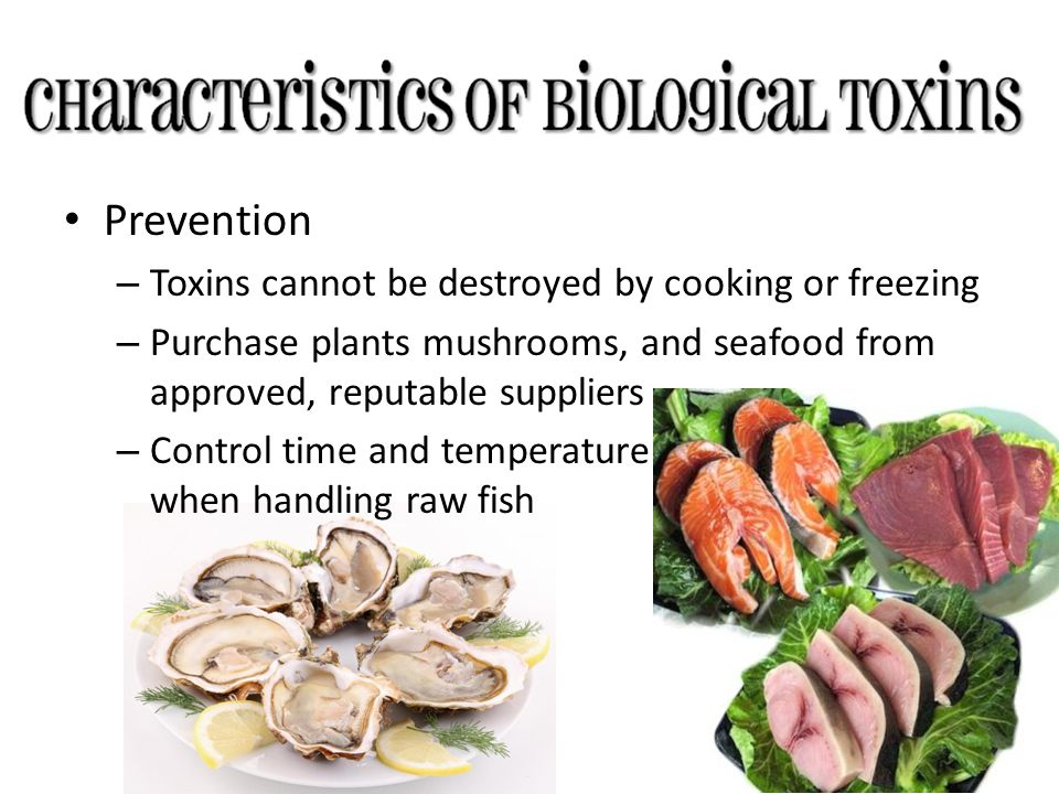 Prevention – Toxins cannot be destroyed by cooking or freezing – Purchase plants mushrooms, and seafood from approved, reputable suppliers – Control t