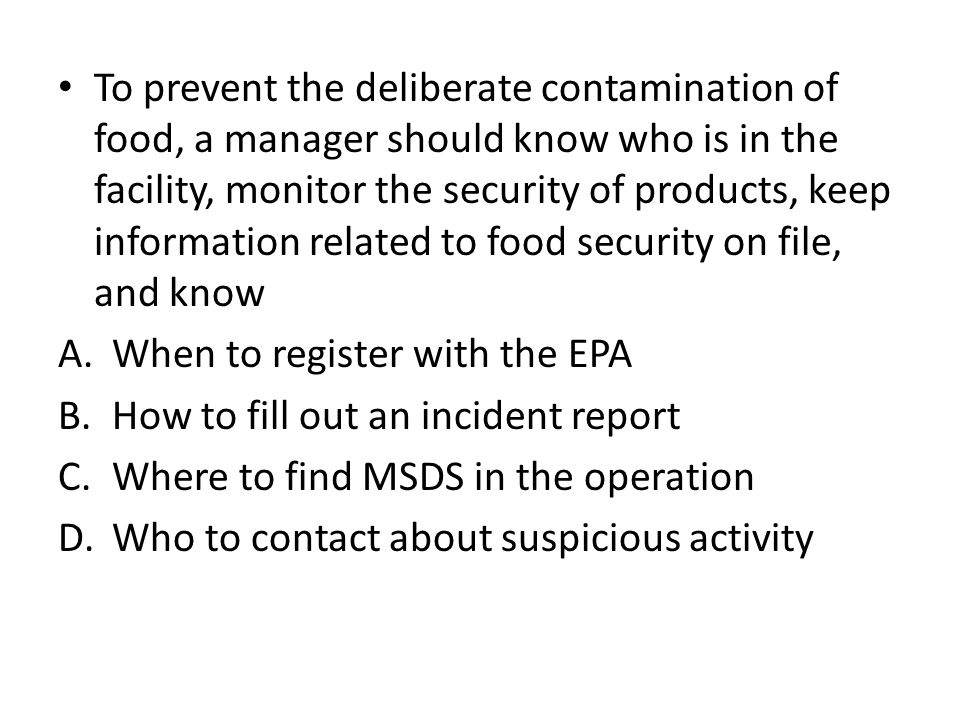 To prevent the deliberate contamination of food, a manager should know who is in the facility, monitor the security of products, keep information rela