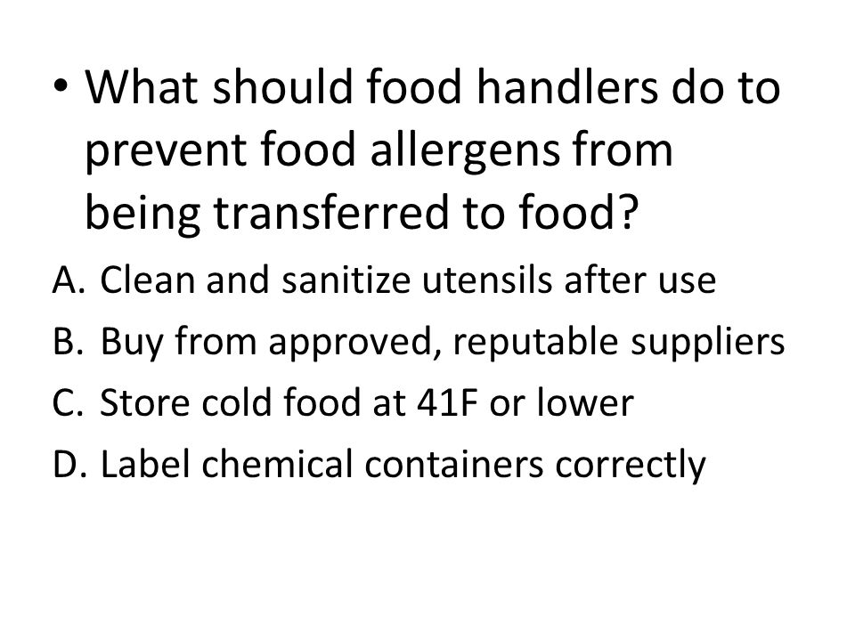 What should food handlers do to prevent food allergens from being transferred to food? A.Clean and sanitize utensils after use B.Buy from approved, re