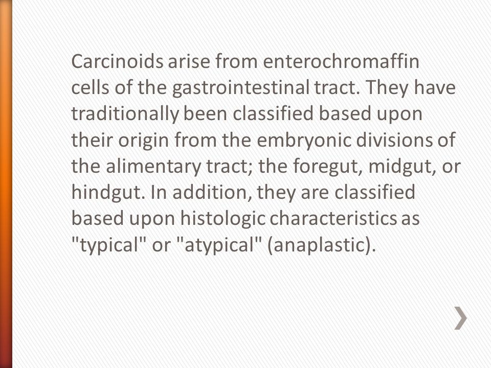 Carcinoids arise from enterochromaffin cells of the gastrointestinal tract. They have traditionally been classified based upon their origin from the e