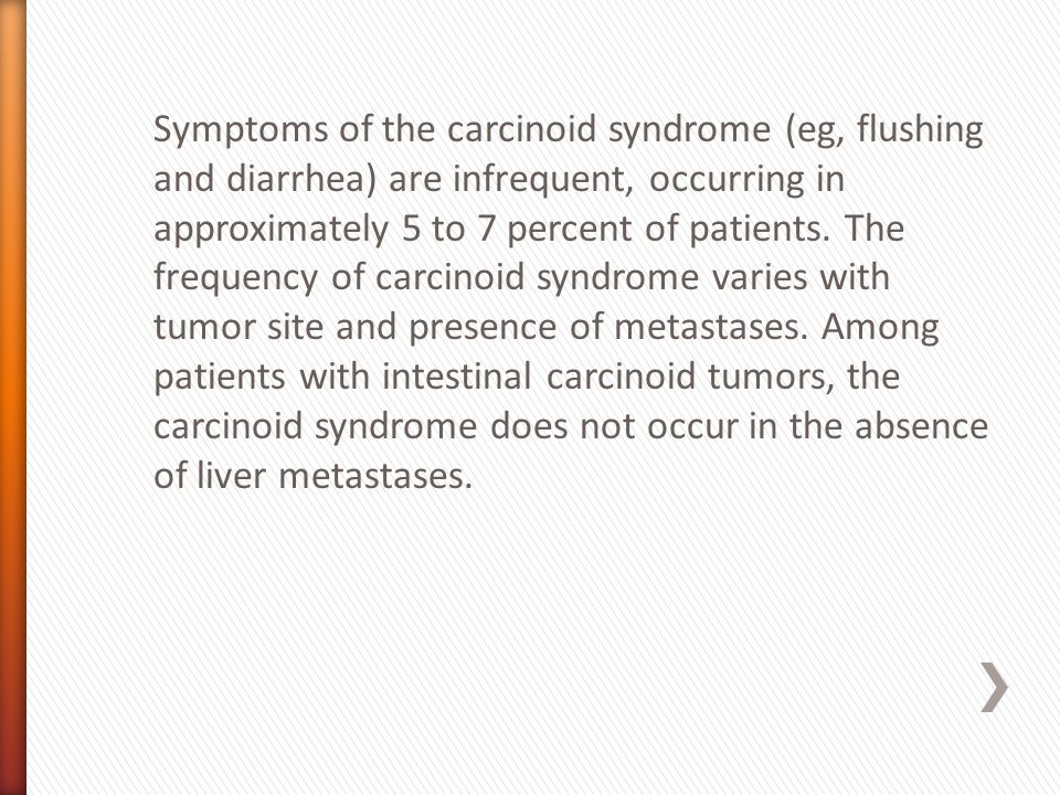 Symptoms of the carcinoid syndrome (eg, flushing and diarrhea) are infrequent, occurring in approximately 5 to 7 percent of patients.