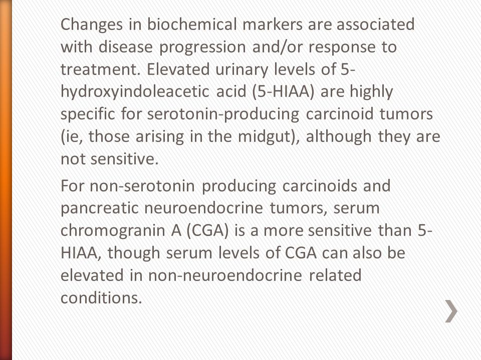 Changes in biochemical markers are associated with disease progression and/or response to treatment. Elevated urinary levels of 5- hydroxyindoleacetic
