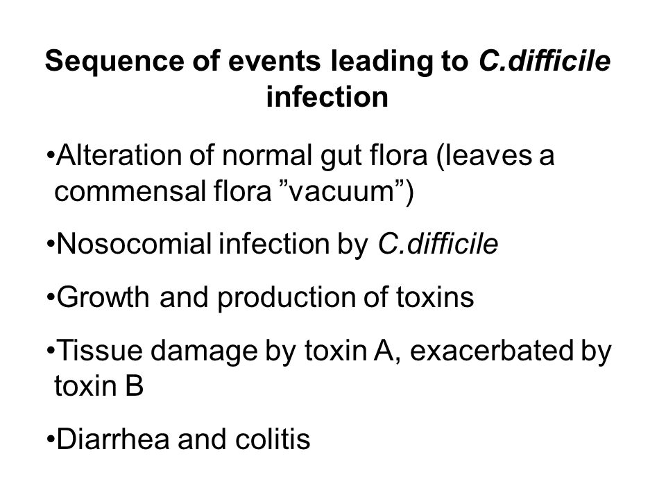 Sequence of events leading to C.difficile infection Alteration of normal gut flora (leaves a commensal flora vacuum ) Nosocomial infection by C.difficile Growth and production of toxins Tissue damage by toxin A, exacerbated by toxin B Diarrhea and colitis
