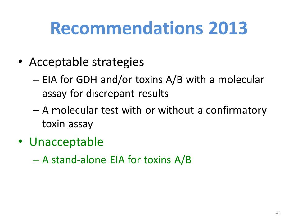 Recommendations 2013 Acceptable strategies – EIA for GDH and/or toxins A/B with a molecular assay for discrepant results – A molecular test with or without a confirmatory toxin assay Unacceptable – A stand-alone EIA for toxins A/B 41