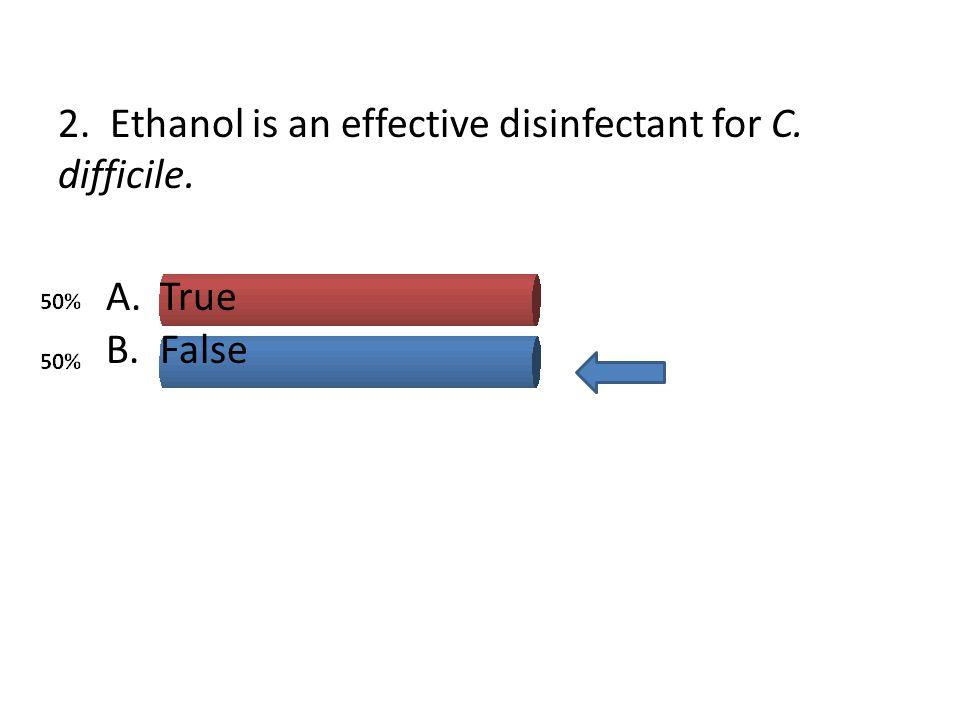2. Ethanol is an effective disinfectant for C. difficile. A.True B.False