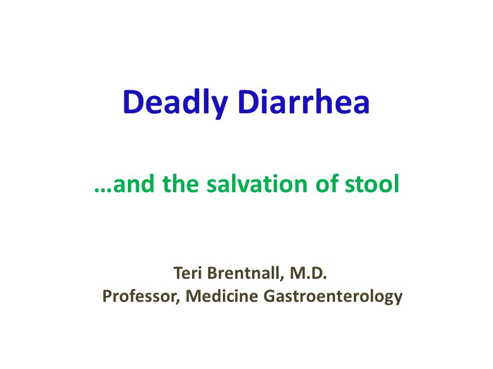 Deadly Diarrhea …and the salvation of stool Teri Brentnall, M.D.
