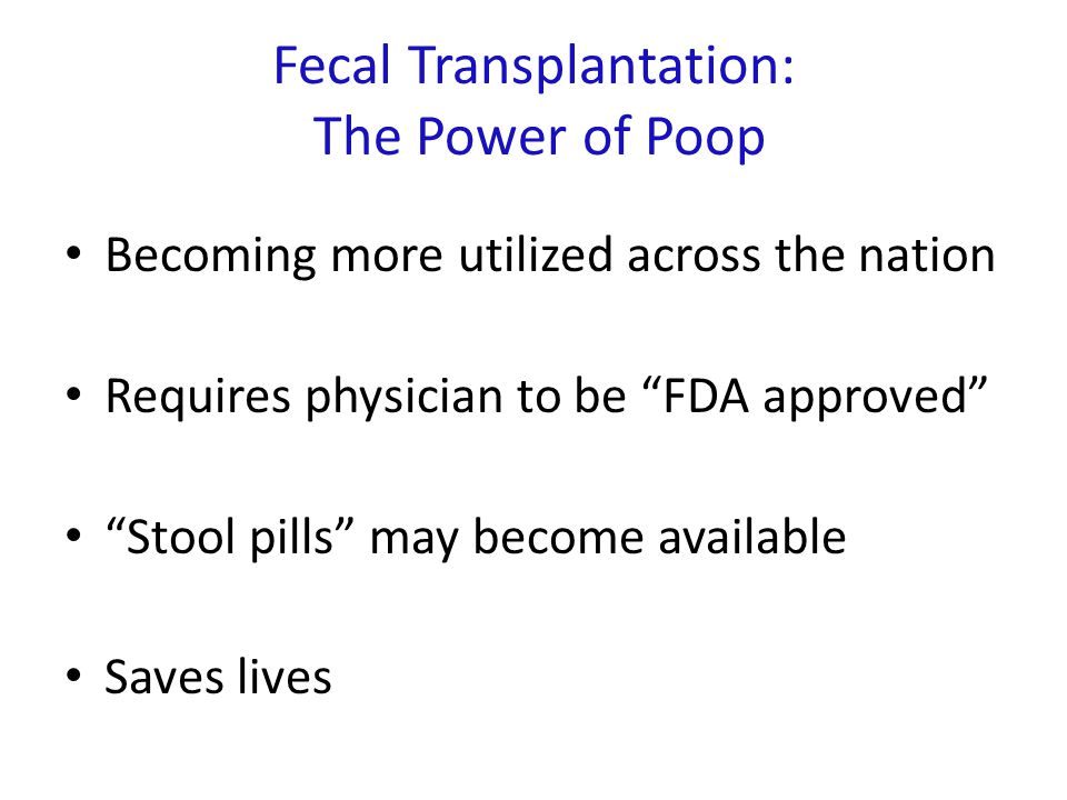 Fecal Transplantation: The Power of Poop Becoming more utilized across the nation Requires physician to be FDA approved Stool pills may become available Saves lives