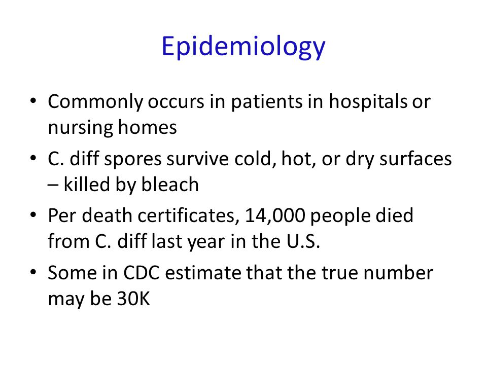 Epidemiology Commonly occurs in patients in hospitals or nursing homes C. diff spores survive cold, hot, or dry surfaces – killed by bleach Per death