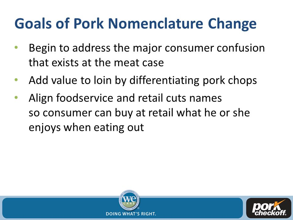 Goals of Pork Nomenclature Change Begin to address the major consumer confusion that exists at the meat case Add value to loin by differentiating pork chops Align foodservice and retail cuts names so consumer can buy at retail what he or she enjoys when eating out