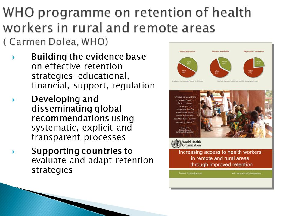 WHO programme on retention of health workers in rural and remote areas ( Carmen Dolea, WHO)  Building the evidence base on effective retention strategies-educational, financial, support, regulation  Developing and disseminating global recommendations using systematic, explicit and transparent processes  Supporting countries to evaluate and adapt retention strategies