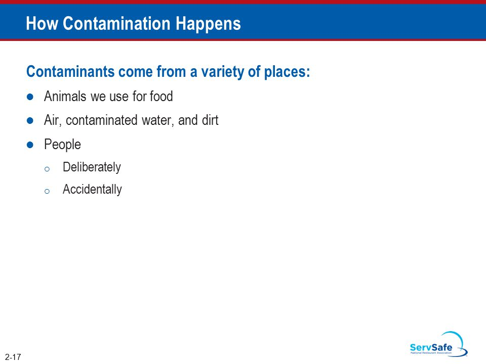 How Contamination Happens Contaminants come from a variety of places: Animals we use for food Air, contaminated water, and dirt People o Deliberately o Accidentally 2-17