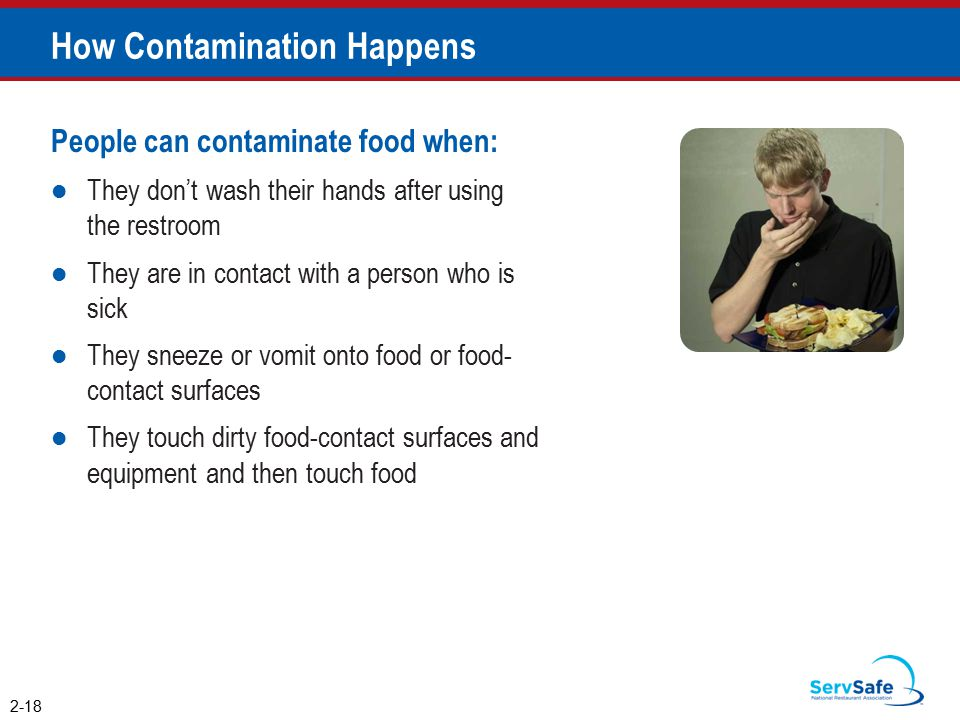 How Contamination Happens People can contaminate food when: They don't wash their hands after using the restroom They are in contact with a person who is sick They sneeze or vomit onto food or food- contact surfaces They touch dirty food-contact surfaces and equipment and then touch food 2-18