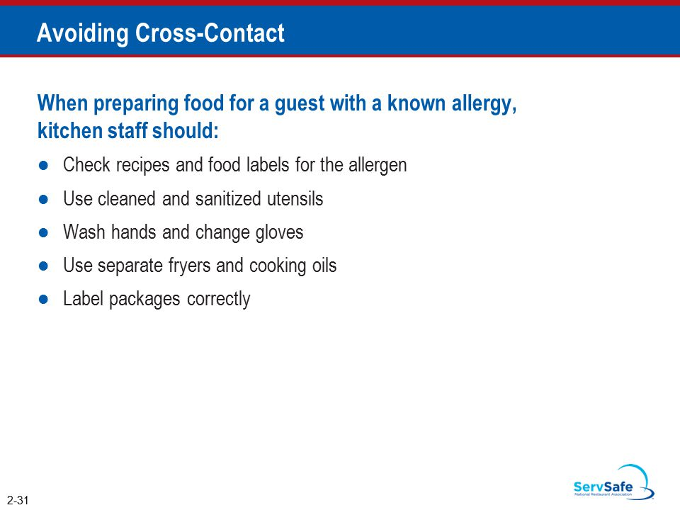 Avoiding Cross-Contact When preparing food for a guest with a known allergy, kitchen staff should: Check recipes and food labels for the allergen Use cleaned and sanitized utensils Wash hands and change gloves Use separate fryers and cooking oils Label packages correctly 2-31