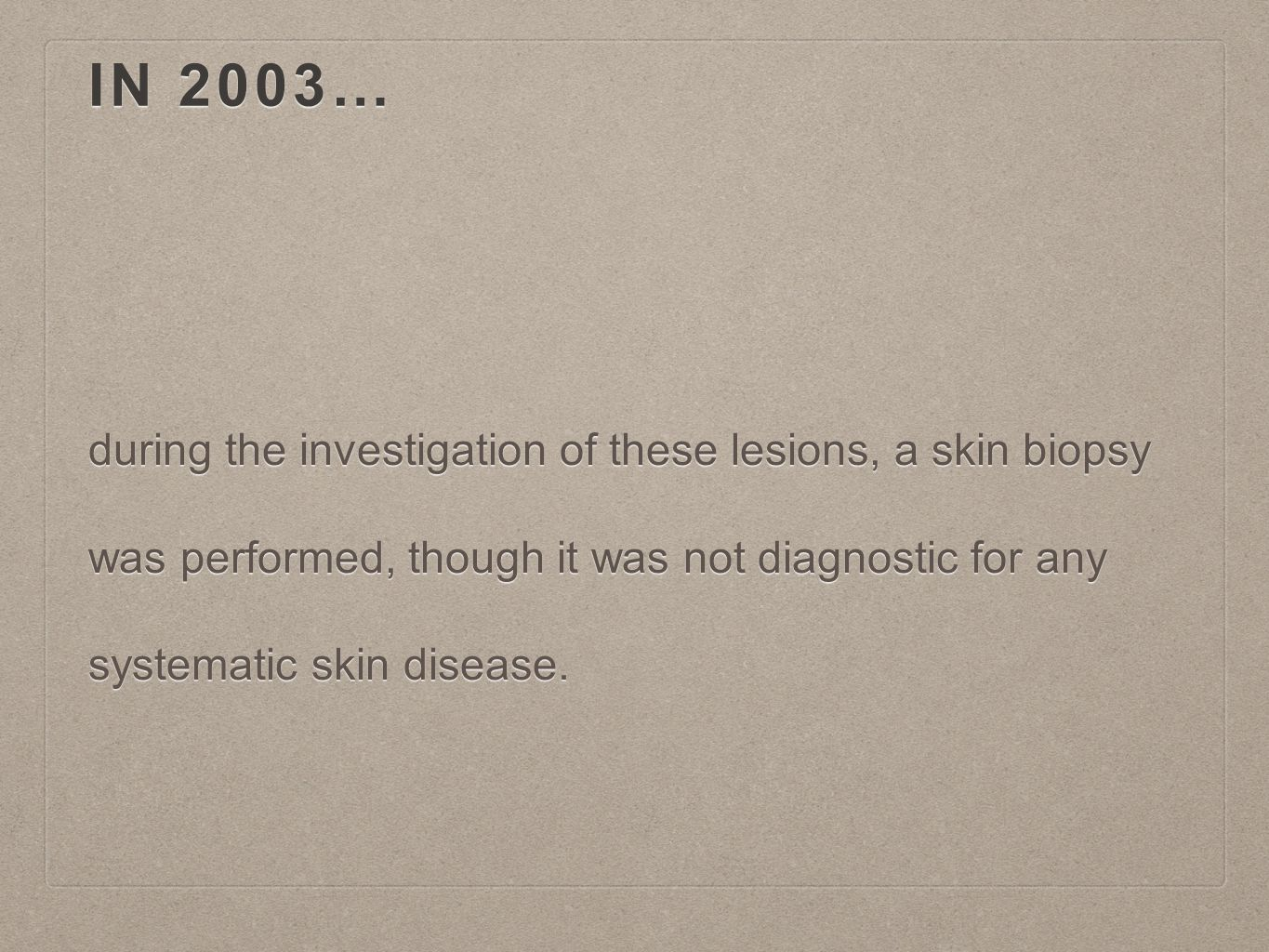 IN 2003… during the investigation of these lesions, a skin biopsy was performed, though it was not diagnostic for any systematic skin disease.