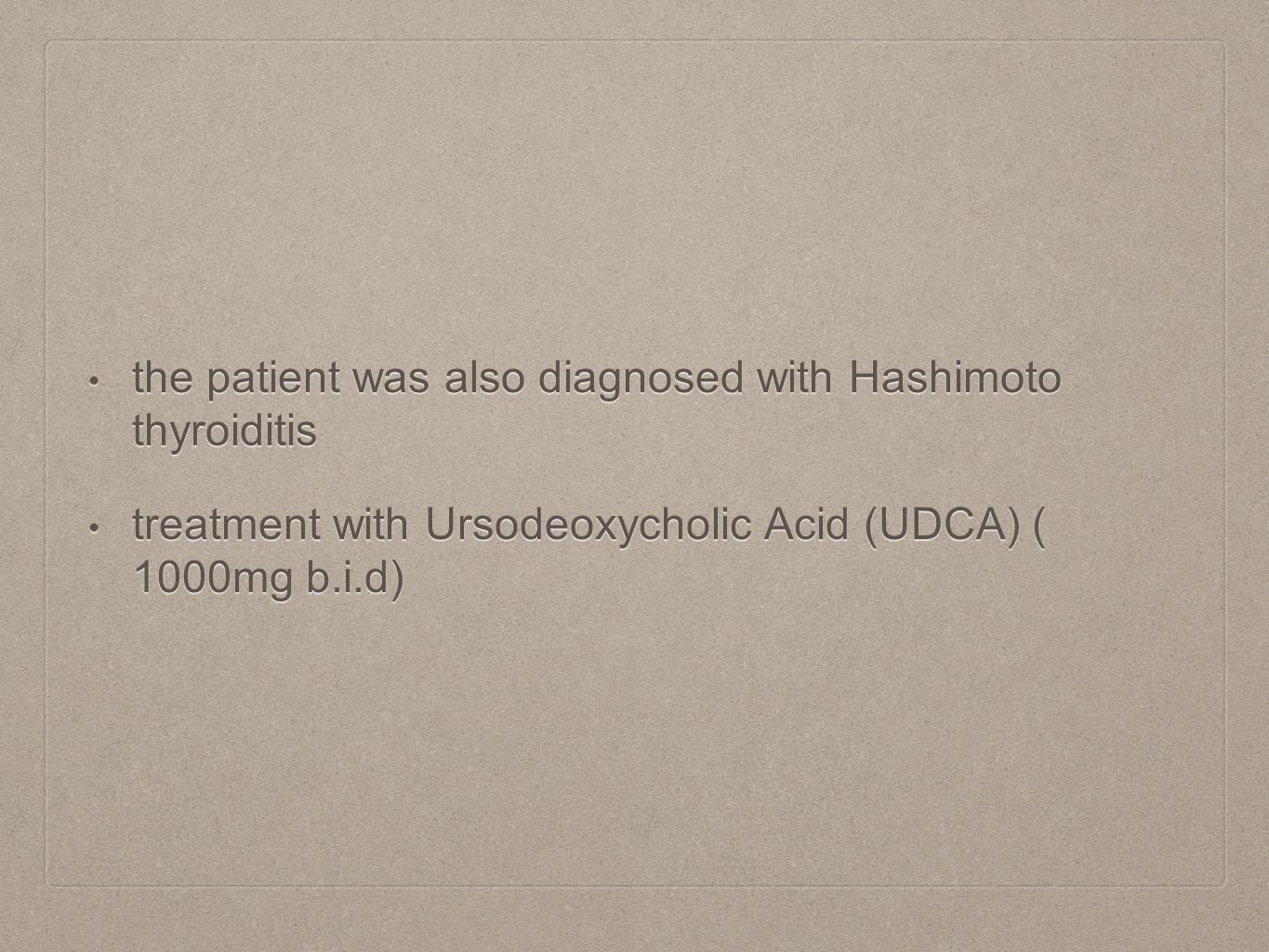 the patient was also diagnosed with Hashimoto thyroiditis the patient was also diagnosed with Hashimoto thyroiditis treatment with Ursodeoxycholic Acid (UDCA) ( 1000mg b.i.d) treatment with Ursodeoxycholic Acid (UDCA) ( 1000mg b.i.d)