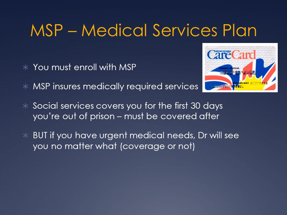MSP – Medical Services Plan  You must enroll with MSP  MSP insures medically required services  Social services covers you for the first 30 days you're out of prison – must be covered after  BUT if you have urgent medical needs, Dr will see you no matter what (coverage or not)