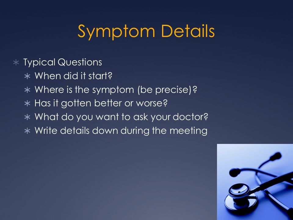 Symptom Details  Typical Questions  When did it start.