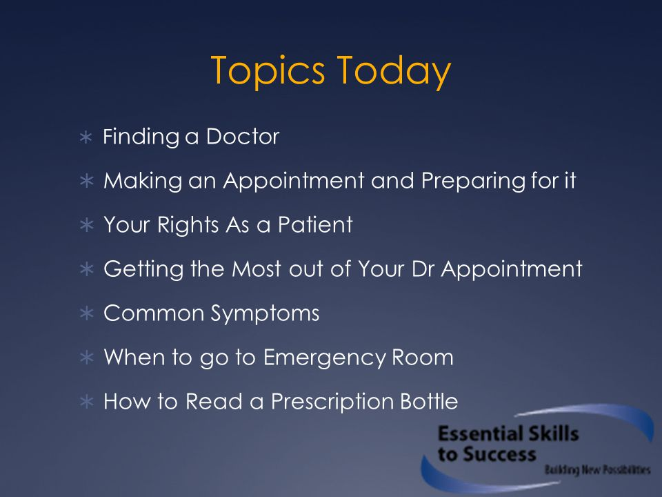 Topics Today  F inding a Doctor  Making an Appointment and Preparing for it  Your Rights As a Patient  Getting the Most out of Your Dr Appointment  Common Symptoms  When to go to Emergency Room  How to Read a Prescription Bottle