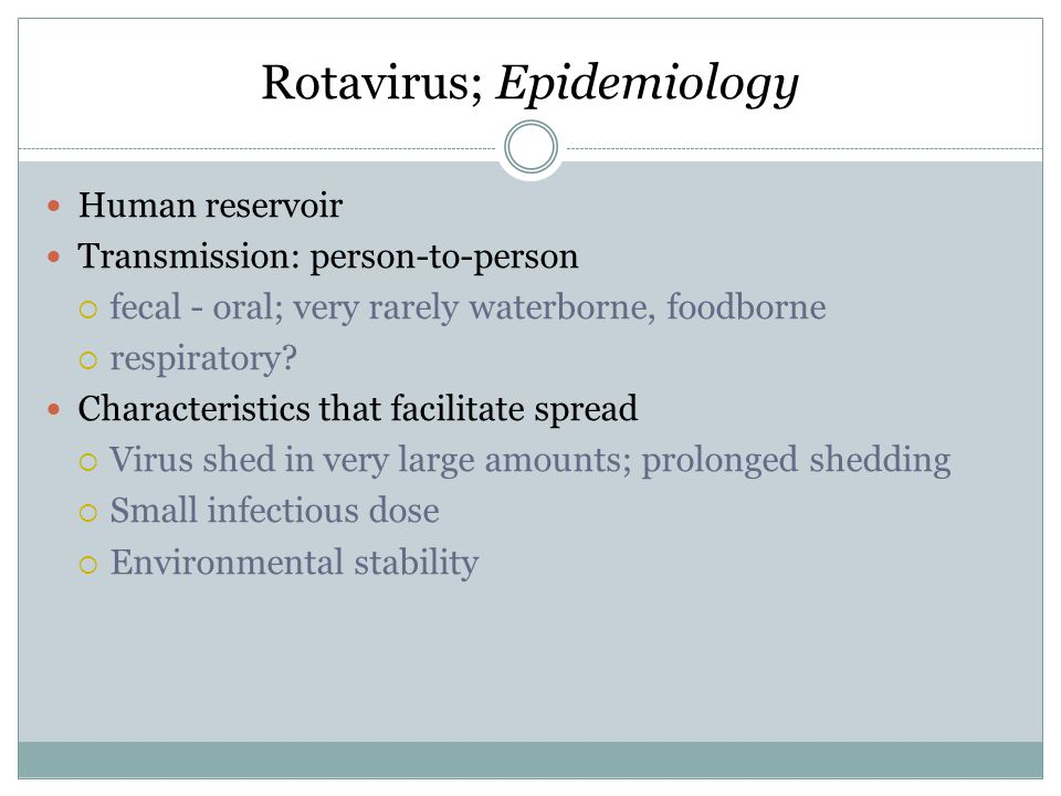 Rotavirus; Epidemiology Human reservoir Transmission: person-to-person  fecal - oral; very rarely waterborne, foodborne  respiratory? Characteristic