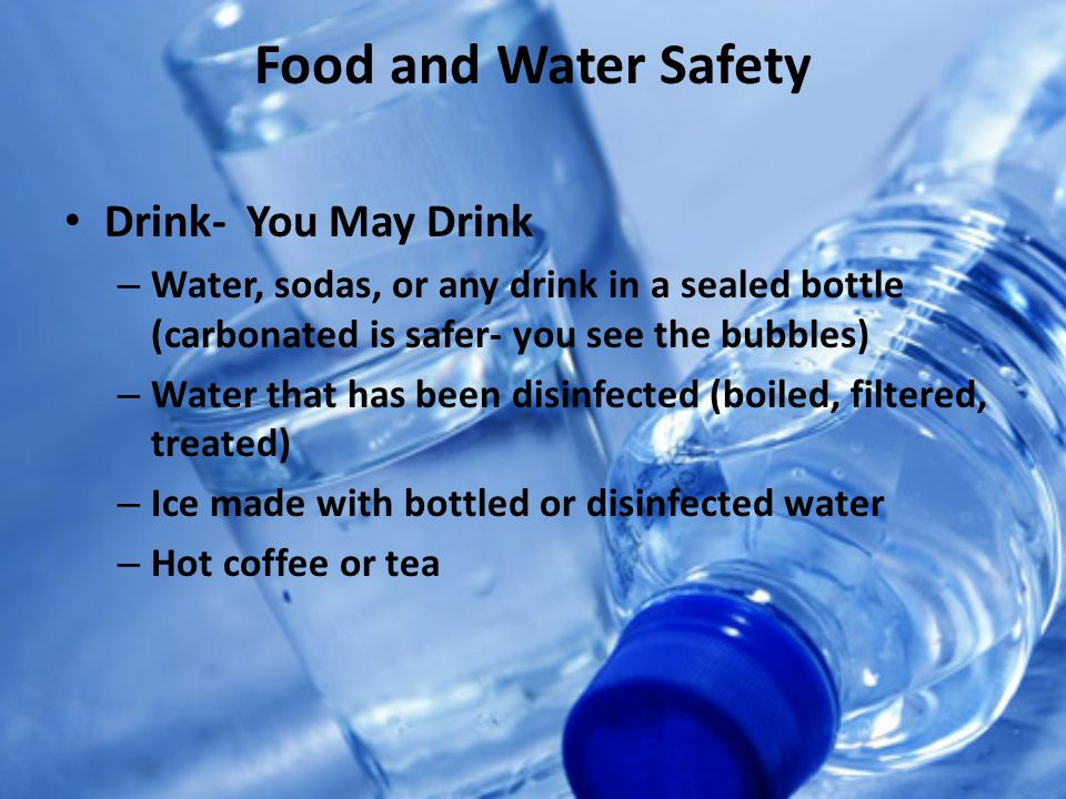 Food and Water Safety Drink- You May Drink – Water, sodas, or any drink in a sealed bottle (carbonated is safer- you see the bubbles) – Water that has