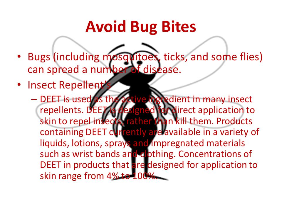 Avoid Bug Bites Bugs (including mosquitoes, ticks, and some flies) can spread a number of disease. Insect Repellent's – DEET is used as the active ing