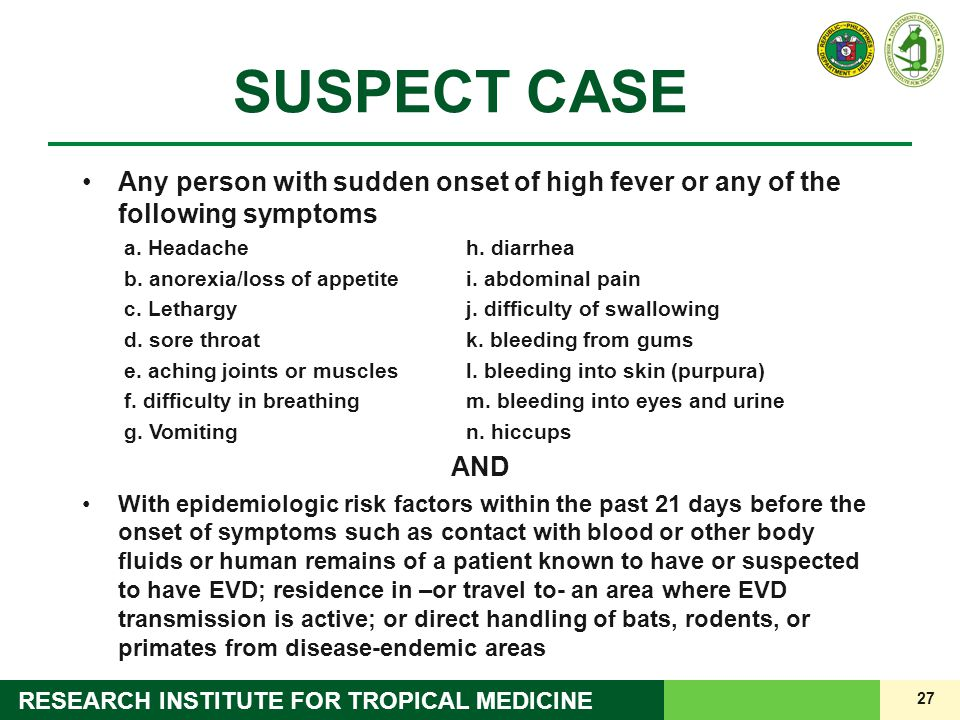 27 RESEARCH INSTITUTE FOR TROPICAL MEDICINE SUSPECT CASE Any person with sudden onset of high fever or any of the following symptoms a. Headacheh. dia