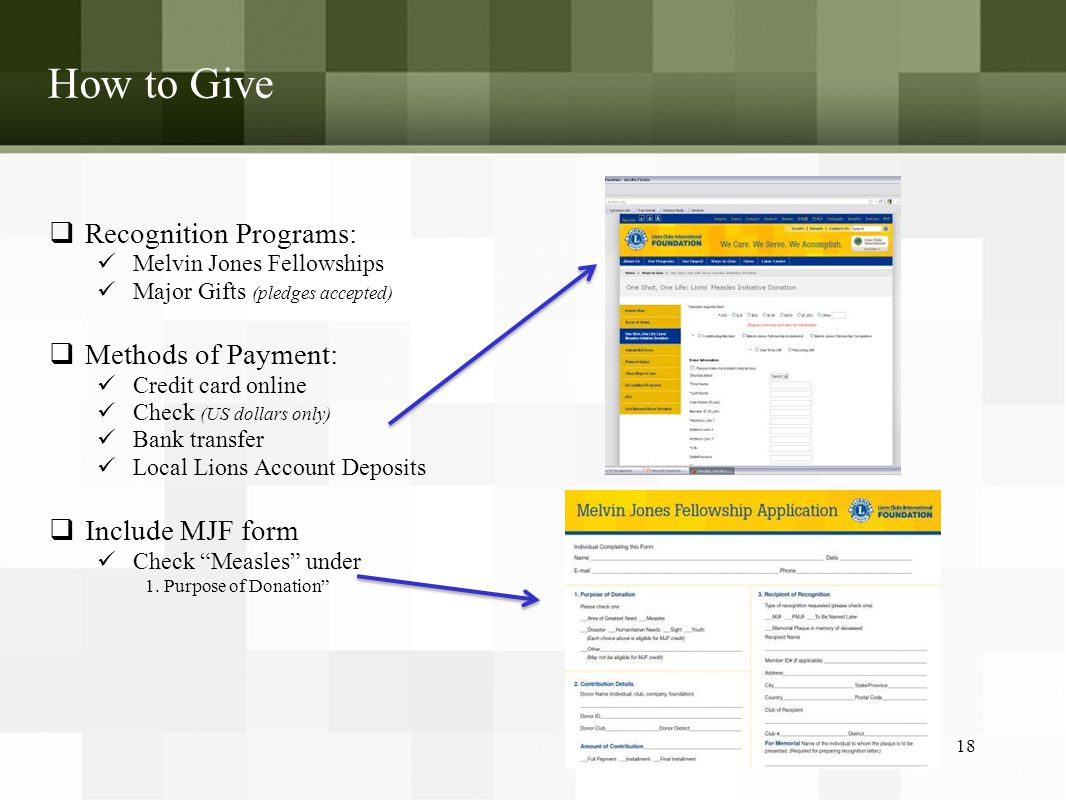 How to Give  Recognition Programs: Melvin Jones Fellowships Major Gifts (pledges accepted)  Methods of Payment: Credit card online Check (US dollars only) Bank transfer Local Lions Account Deposits  Include MJF form Check Measles under 1.