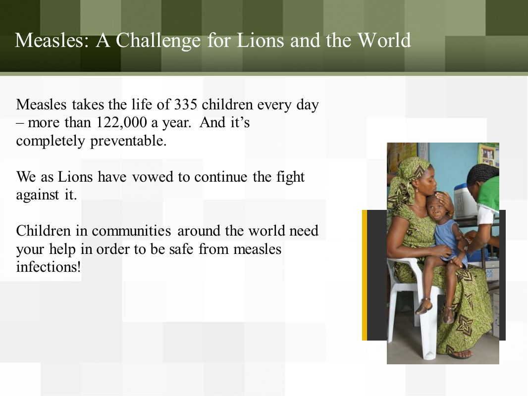 Measles: A Challenge for Lions and the World Measles takes the life of 335 children every day – more than 122,000 a year.