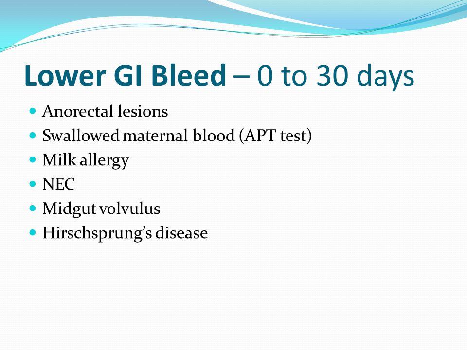 Lower GI Bleed – 0 to 30 days Anorectal lesions Swallowed maternal blood (APT test) Milk allergy NEC Midgut volvulus Hirschsprung's disease