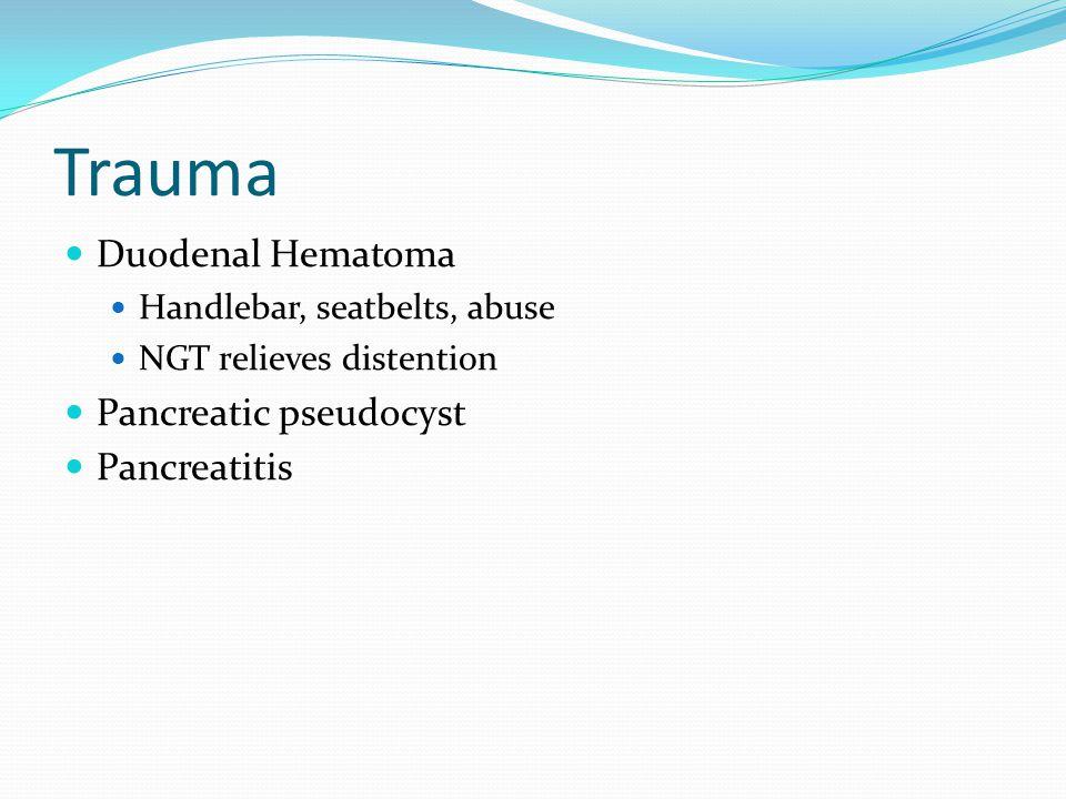 Trauma Duodenal Hematoma Handlebar, seatbelts, abuse NGT relieves distention Pancreatic pseudocyst Pancreatitis