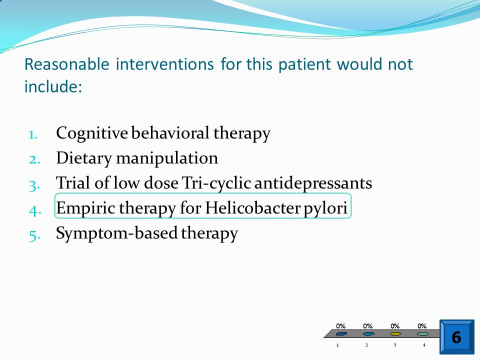 Reasonable interventions for this patient would not include: 1. Cognitive behavioral therapy 2. Dietary manipulation 3. Trial of low dose Tri-cyclic a