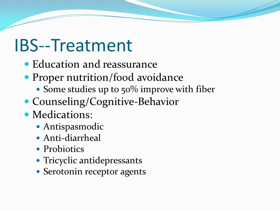 IBS--Treatment Education and reassurance Proper nutrition/food avoidance Some studies up to 50% improve with fiber Counseling/Cognitive-Behavior Medic