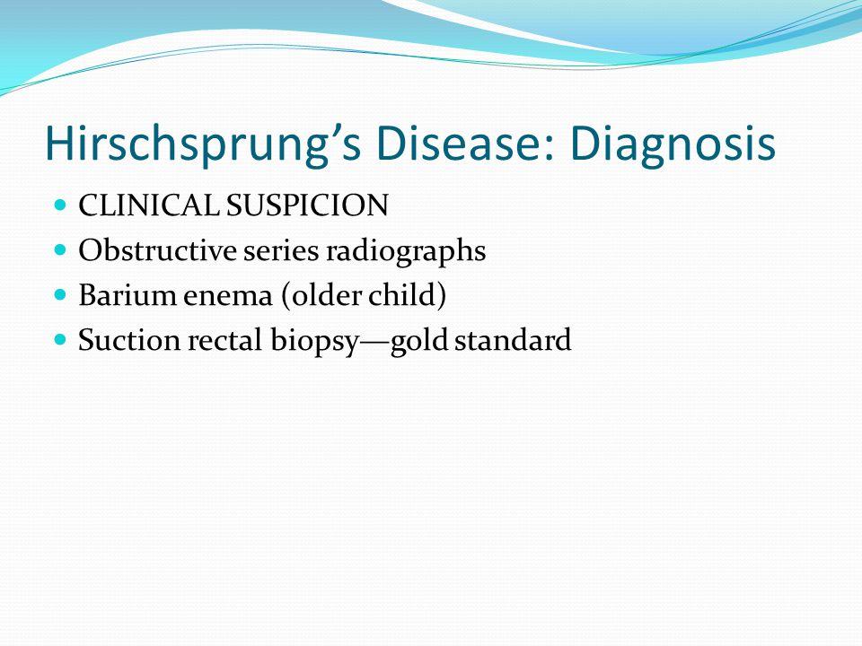 Hirschsprung's Disease: Diagnosis CLINICAL SUSPICION Obstructive series radiographs Barium enema (older child) Suction rectal biopsy—gold standard