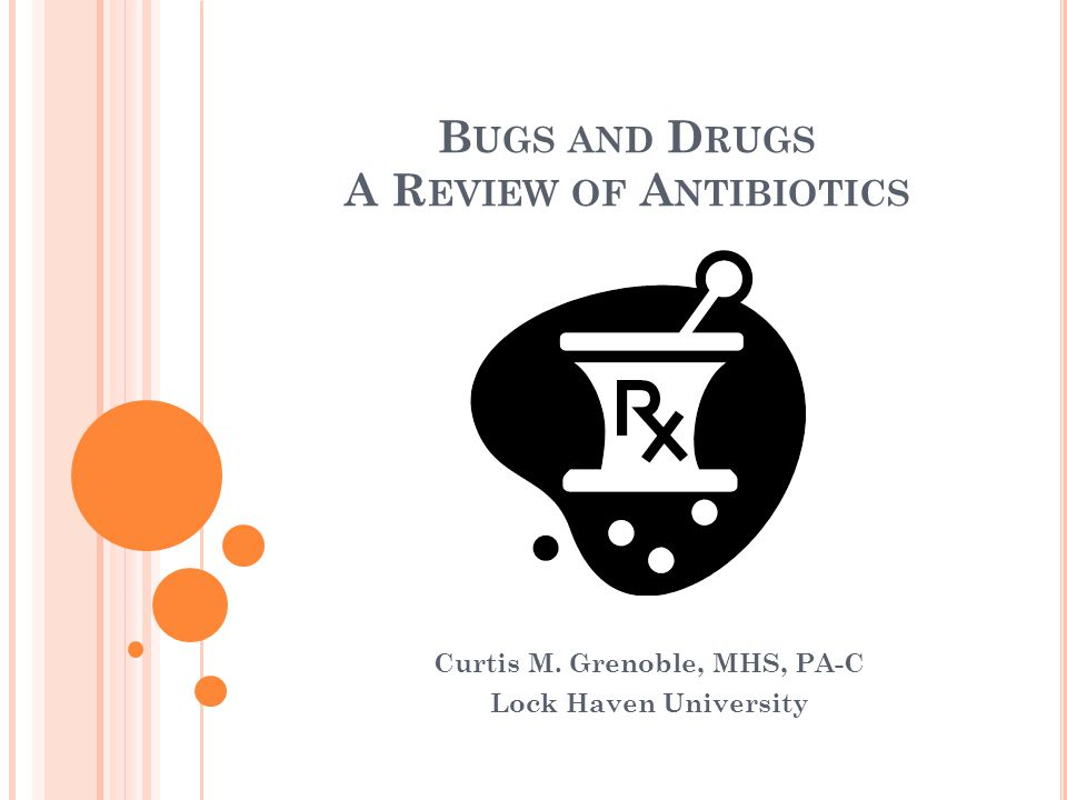 B UGS AND D RUGS A R EVIEW OF A NTIBIOTICS Curtis M. Grenoble, MHS, PA-C Lock Haven University