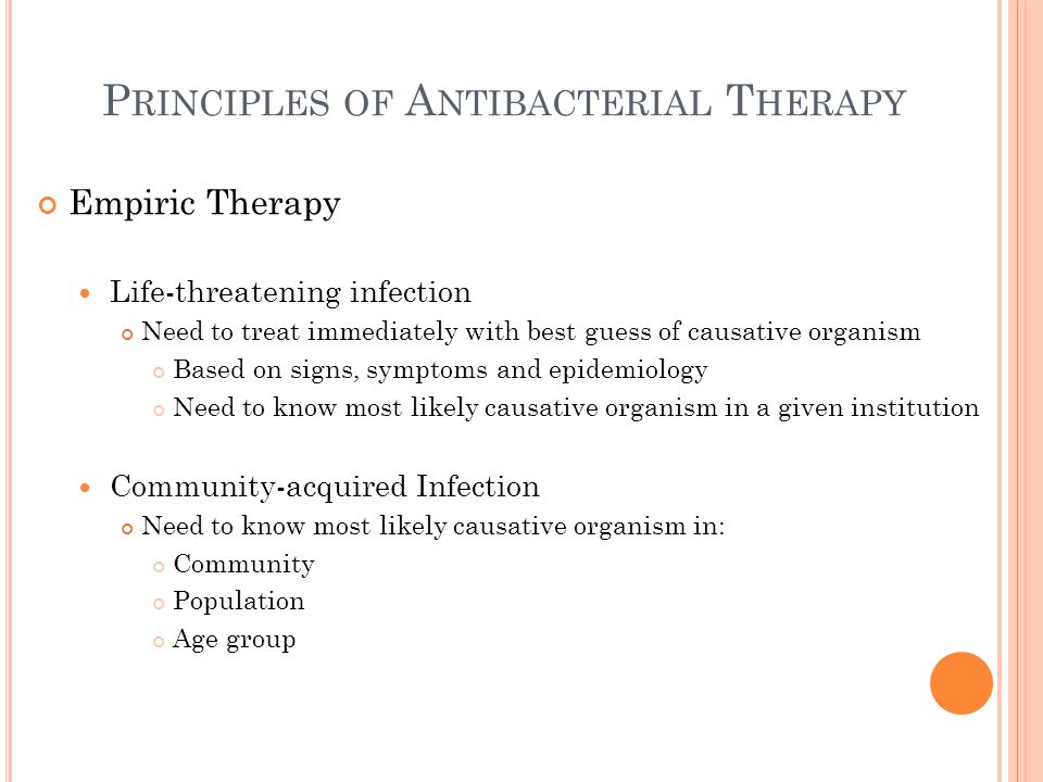 P RINCIPLES OF A NTIBACTERIAL T HERAPY Empiric Therapy Life-threatening infection Need to treat immediately with best guess of causative organism Based on signs, symptoms and epidemiology Need to know most likely causative organism in a given institution Community-acquired Infection Need to know most likely causative organism in: Community Population Age group